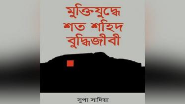 সুপা সাদিয়ার ১০ম গ্রন্থ 'মুক্তিযুদ্ধে শত শহিদ বুদ্ধিজীবী'